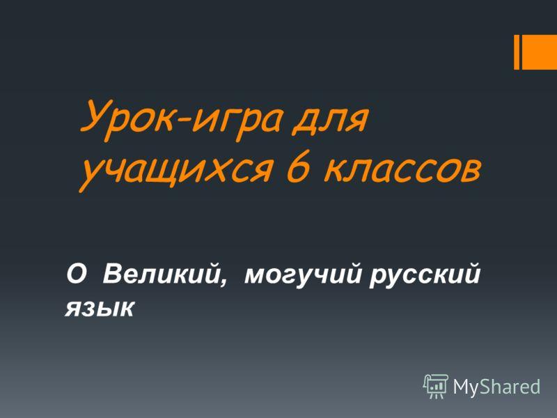Урок-игра для учащихся 6 классов О Великий, могучий русский язык