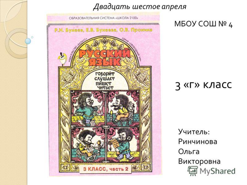 Учитель : Ринчинова Ольга Викторовна Двадцать шестое апреля 3 « г » класс МБОУ СОШ 4