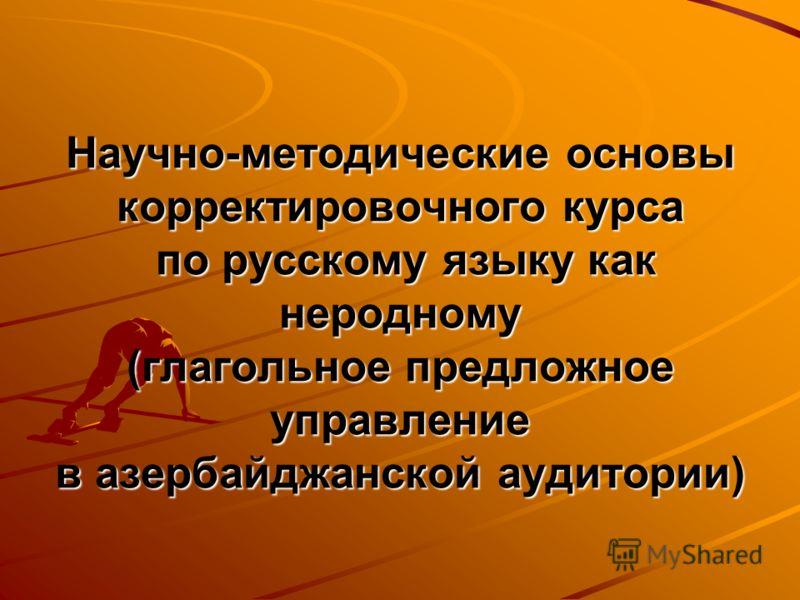 Научно-методические основы корректировочного курса по русскому языку как неродному (глагольное предложное управление в азербайджанской аудитории)