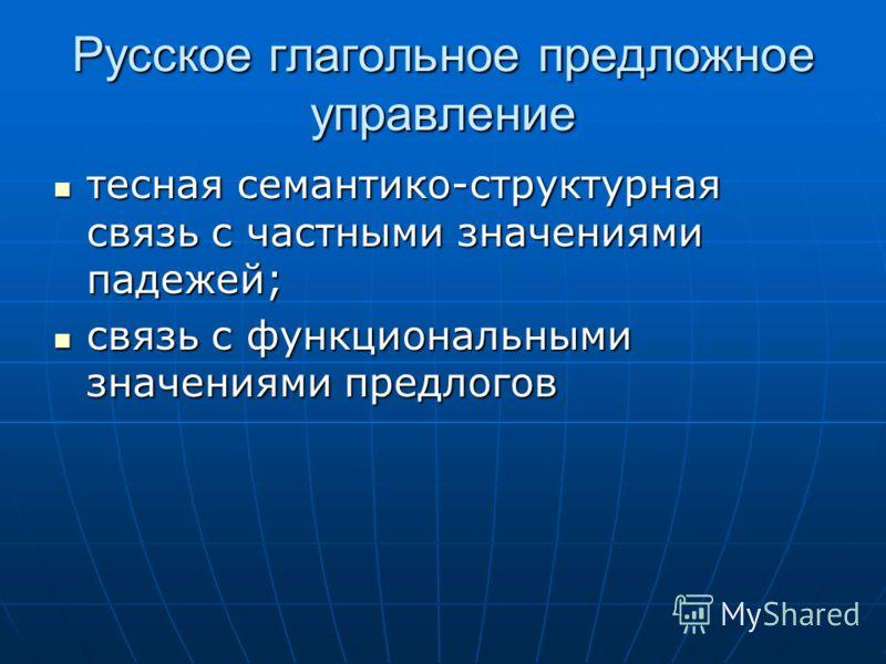 Русское глагольное предложное управление тесная семантико-структурная связь с частными значениями падежей; тесная семантико-структурная связь с частными значениями падежей; связь с функциональными значениями предлогов связь с функциональными значения