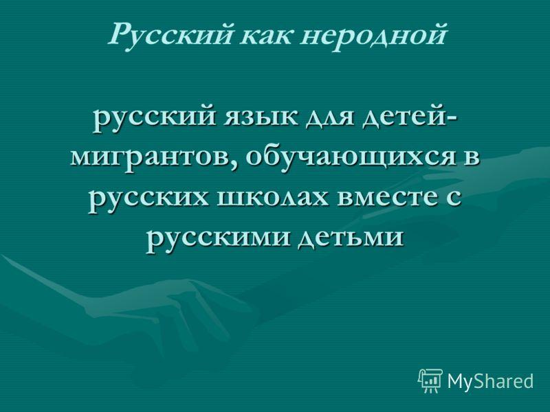 русский язык для детей- мигрантов, обучающихся в русских школах вместе с русскими детьми Русский как неродной русский язык для детей- мигрантов, обучающихся в русских школах вместе с русскими детьми