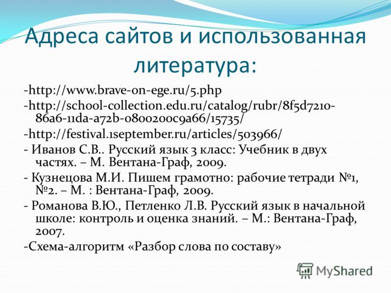 Адреса сайтов и использованная литература: -http://www.brave-on-ege.ru/5.php -http://school-collection.edu.ru/catalog/rubr/8f5d7210- 86a6-11da-a72b-0800200c9a66/15735/ -http://festival.1september.ru/articles/503966/ - Иванов С.В.. Русский язык 3 клас
