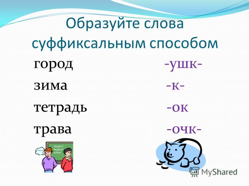 Образуйте слова суффиксальным способом город -ушк- зима -к- тетрадь -ок трава -очк-