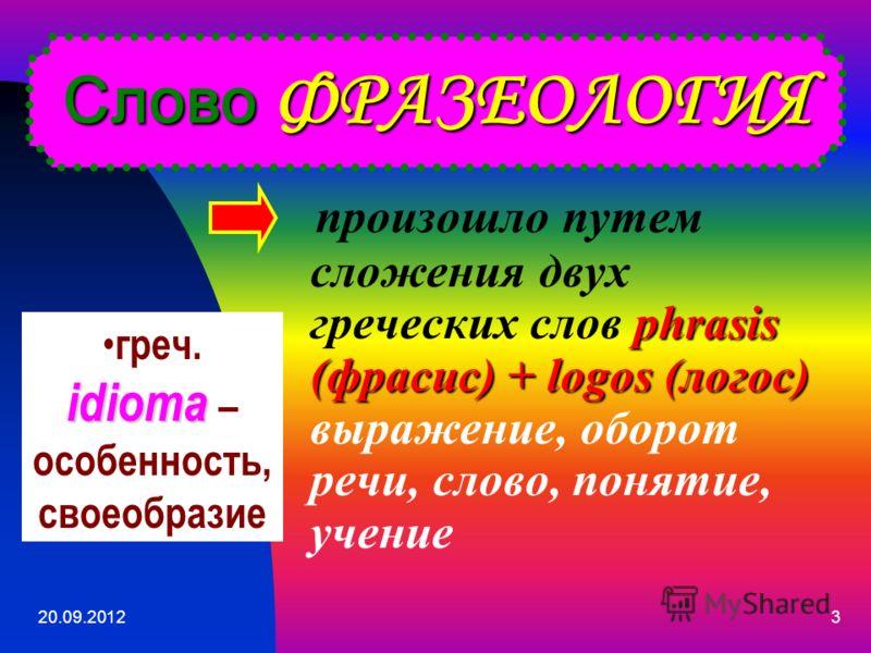 3 произошло путем сложения двух греческих слов phrasis (фрасис) + logos (логос) выражение, оборот речи, слово, понятие, учение Слово ФРАЗЕОЛОГИЯ idioma греч. idioma – особенность, своеобразие