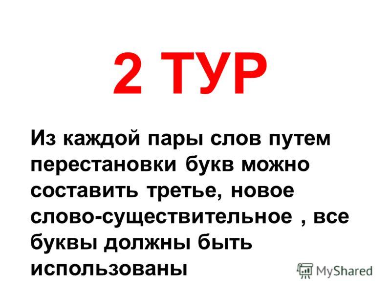 2 ТУР Из каждой пары слов путем перестановки букв можно составить третье, новое слово-существительное, все буквы должны быть использованы