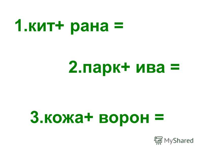 3.кожа+ ворон = 1.кит+ рана = 2.парк+ ива =