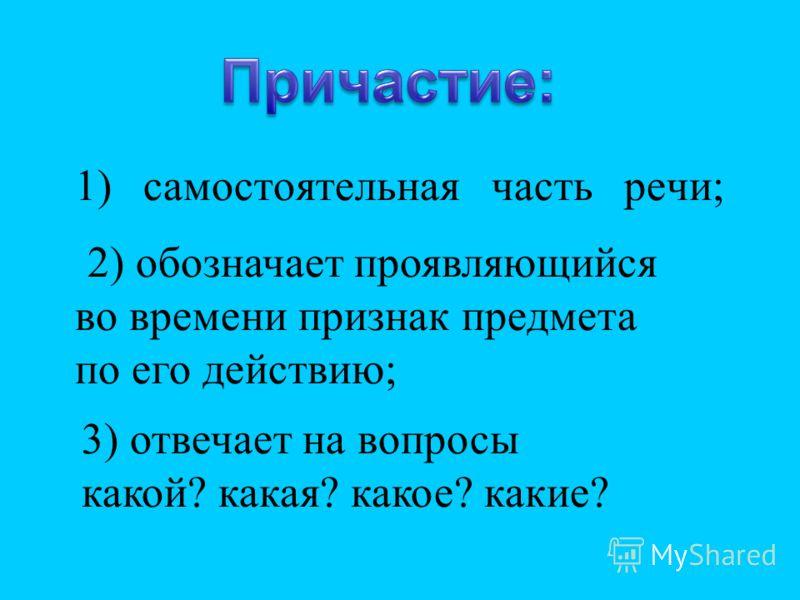1) самостоятельная часть речи; 2) обозначает проявляющийся во времени признак предмета по его действию; 3) отвечает на вопросы какой? какая? какое? какие?
