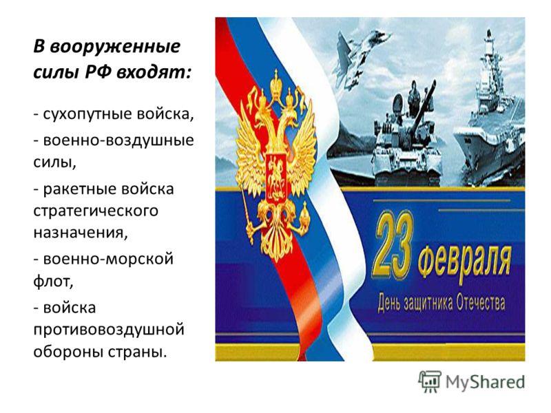 В вооруженные силы РФ входят: - сухопутные войска, - военно-воздушные силы, - ракетные войска стратегического назначения, - военно-морской флот, - войска противовоздушной обороны страны.