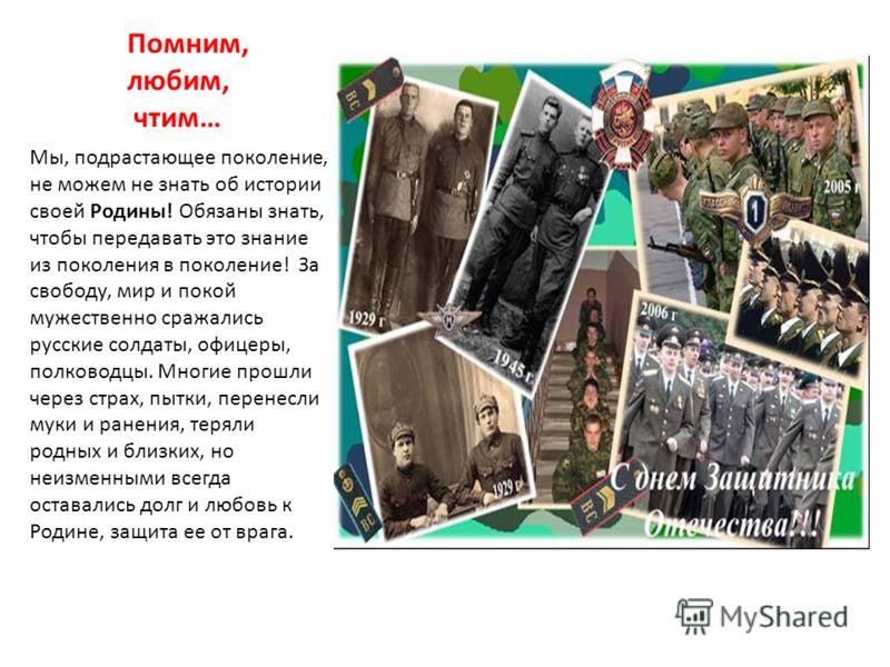 Помним, любим, чтим… Мы, подрастающее поколение, не можем не знать об истории своей Родины! Обязаны знать, чтобы передавать это знание из поколения в поколение! За свободу, мир и покой мужественно сражались русские солдаты, офицеры, полководцы. Многи