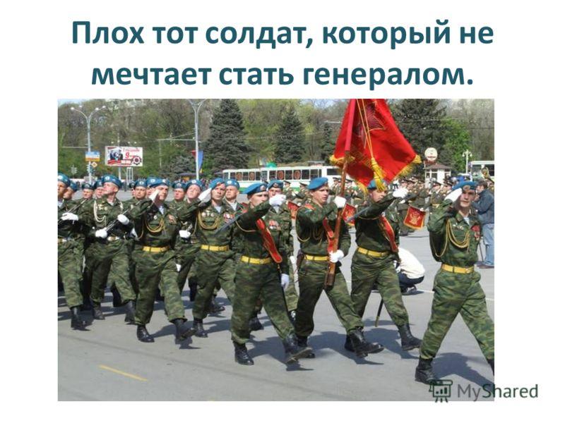 Плох тот солдат, который не мечтает стать генералом.