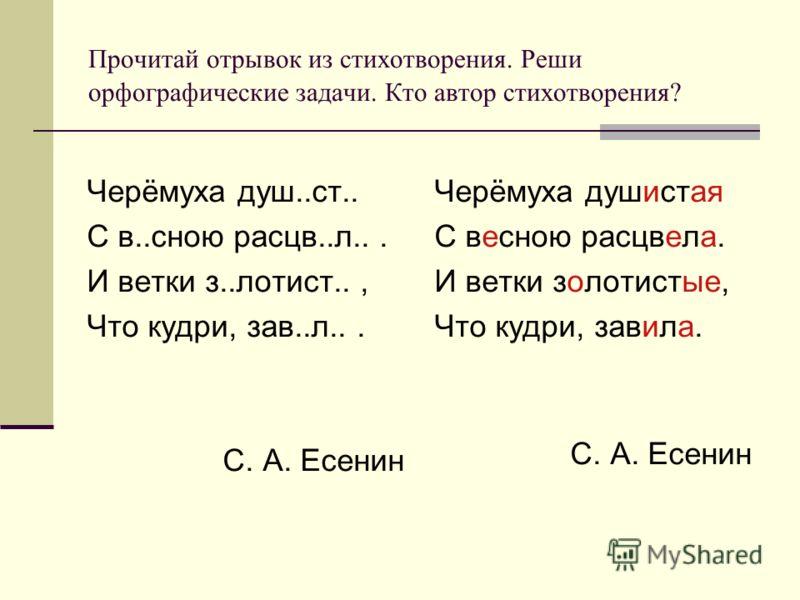 Прочитай отрывок из стихотворения. Реши орфографические задачи. Кто автор стихотворения? Черёмуха душ..ст.. С в..сною расцв..л... И ветки з..лотист.., Что кудри, зав..л... С. А. Есенин Черёмуха душистая С весною расцвела. И ветки золотистые, Что кудр