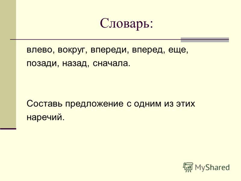 Словарь: влево, вокруг, впереди, вперед, еще, позади, назад, сначала. Составь предложение с одним из этих наречий.