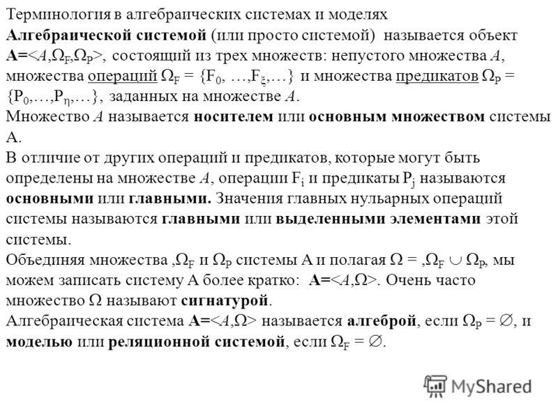 Терминология в алгебраических системах и моделях Алгебраической системой (или просто системой) называется объект A=, состоящий из трех множеств: непустого множества A, множества операций F = {F 0, …,F,…} и множества предикатов P = {P 0,…,P,…}, заданн