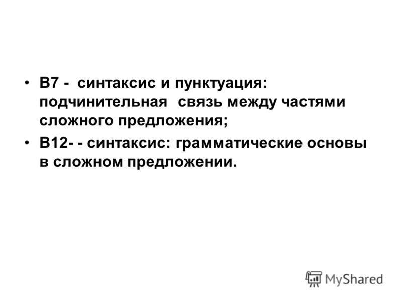 В7 - синтаксис и пунктуация: подчинительная связь между частями сложного предложения; В12- - синтаксис: грамматические основы в сложном предложении.