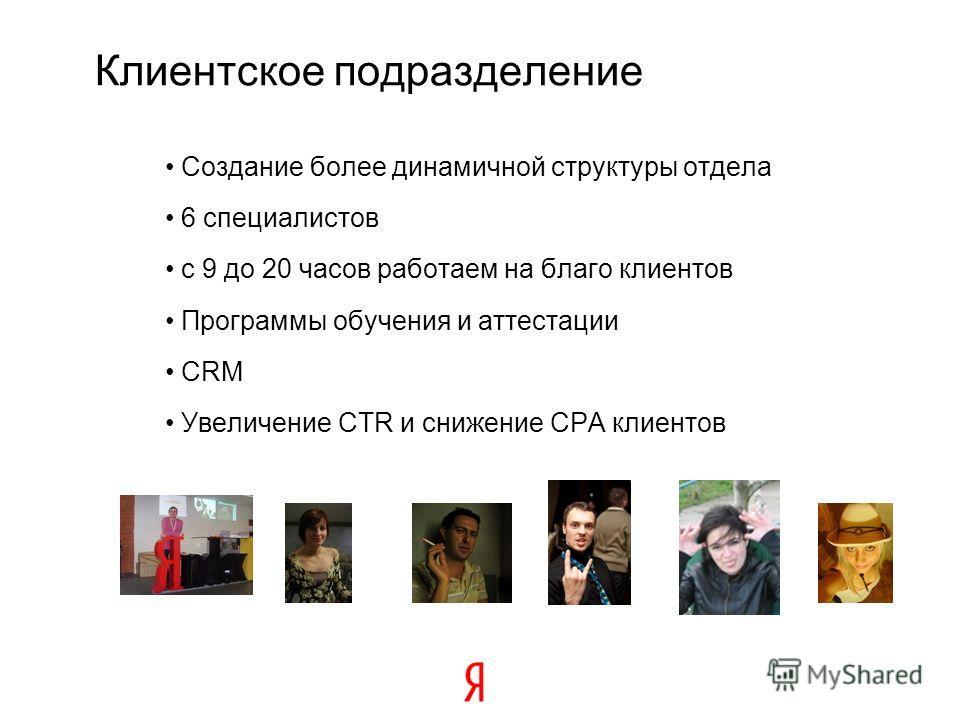 Создание более динамичной структуры отдела 6 специалистов с 9 до 20 часов работаем на благо клиентов Программы обучения и аттестации CRM Увеличение CTR и снижение CPA клиентов Клиентское подразделение