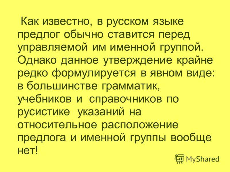 Как известно, в русском языке предлог обычно ставится перед управляемой им именной группой. Однако данное утверждение крайне редко формулируется в явном виде: в большинстве грамматик, учебников и справочников по русистике указаний на относительное ра