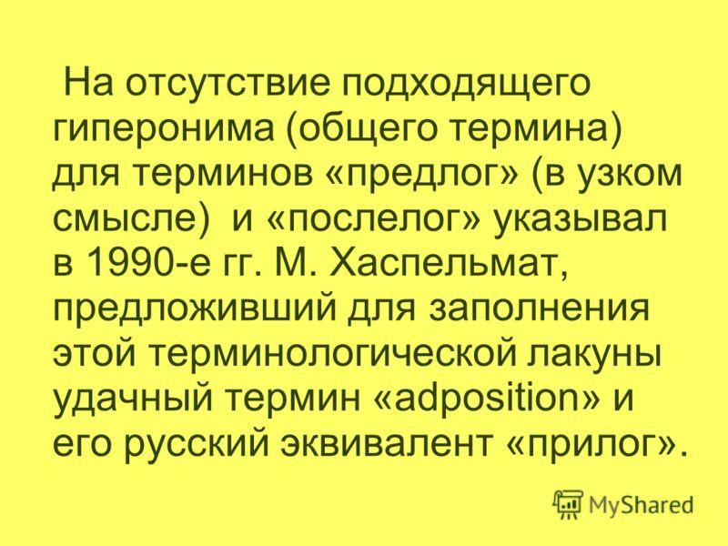 На отсутствие подходящего гиперонима (общего термина) для терминов «предлог» (в узком смысле) и «послелог» указывал в 1990-е гг. М. Хаспельмат, предложивший для заполнения этой терминологической лакуны удачный термин «adposition» и его русский эквива