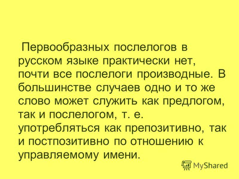 Первообразных послелогов в русском языке практически нет, почти все послелоги производные. В большинстве случаев одно и то же слово может служить как предлогом, так и послелогом, т. е. употребляться как препозитивно, так и постпозитивно по отношению