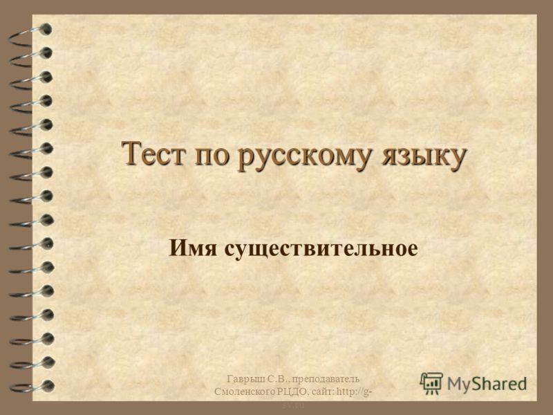 Гаврыш С.В., преподаватель Смоленского РЦДО, сайт: http://g- sv.ru Тест по русскому языку Имя существительное