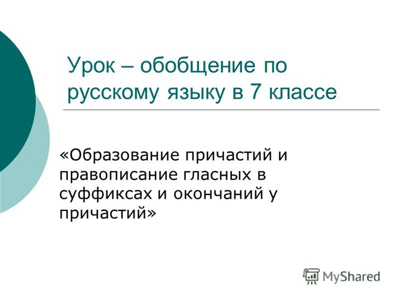 Урок – обобщение по русскому языку в 7 классе «Образование причастий и правописание гласных в суффиксах и окончаний у причастий»