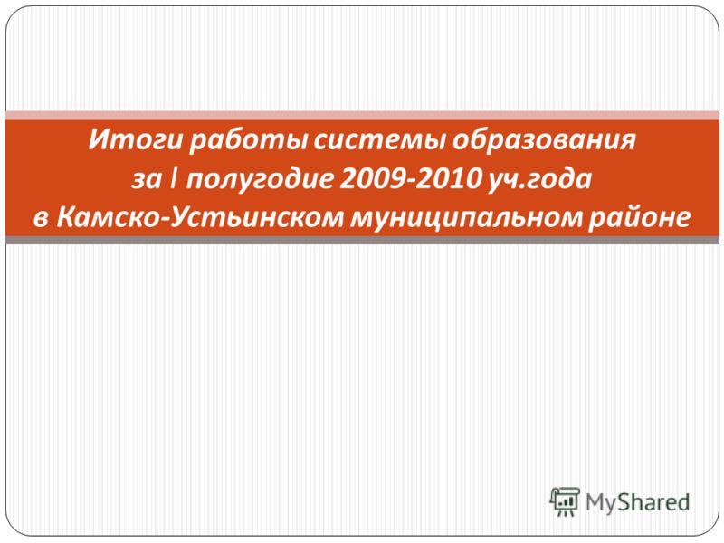 Итоги работы системы образования за I полугодие 2009-2010 уч. года в Камско - Устьинском муниципальном районе