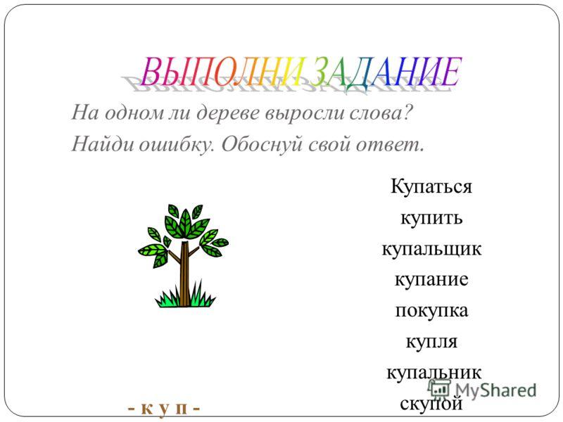 Слова вырастают как обычные деревья – из корня. Корень – это главная часть слова, она даёт жизнь многим словам. Если собрать и записать все слова, выросшие из одного корня, то получится целое словообразовательное дерево. -вод- водный подводник водяно
