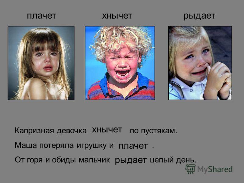 плачетхнычетрыдает Капризная девочка по пустякам. Маша потеряла игрушку и. От горя и обиды мальчик целый день. хнычет плачет рыдает