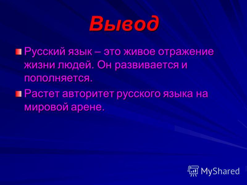 Вывод Русский язык – это живое отражение жизни людей. Он развивается и пополняется. Растет авторитет русского языка на мировой арене.