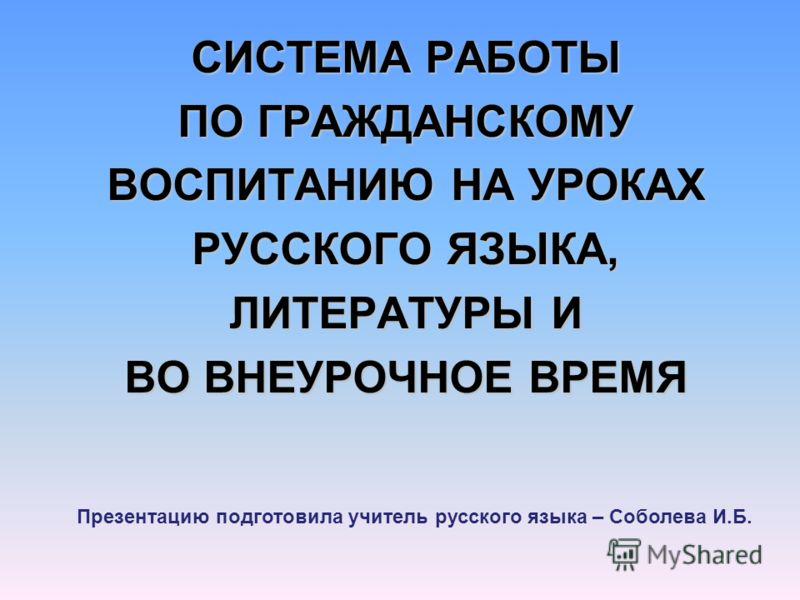 СИСТЕМА РАБОТЫ ПО ГРАЖДАНСКОМУ ВОСПИТАНИЮ НА УРОКАХ РУССКОГО ЯЗЫКА, ЛИТЕРАТУРЫ И ВО ВНЕУРОЧНОЕ ВРЕМЯ Презентацию подготовила учитель русского языка – Соболева И.Б.
