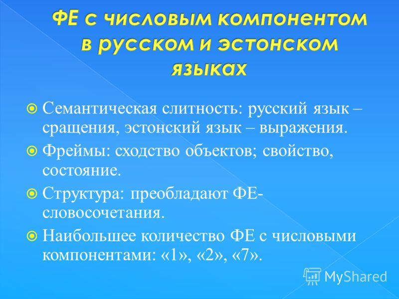 Семантическая слитность: русский язык – сращения, эстонский язык – выражения. Фреймы: сходство объектов; свойство, состояние. Структура: преобладают ФЕ- словосочетания. Наибольшее количество ФЕ с числовыми компонентами: «1», «2», «7».