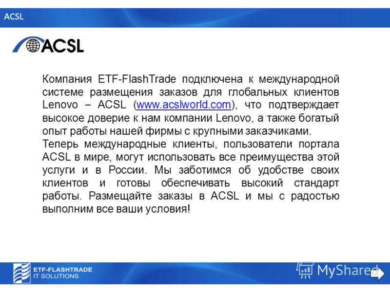 ACSL Компания ETF-FlashTrade подключена к международной системе размещения заказов для глобальных клиентов Lenovo – ACSL (www.acslworld.com), что подтверждает высокое доверие к нам компании Lenovo, а также богатый опыт работы нашей фирмы с крупными з