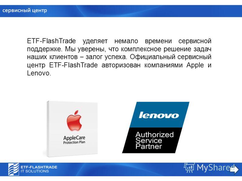 сервисный центр ETF-FlashTrade уделяет немало времени сервисной поддержке. Мы уверены, что комплексное решение задач наших клиентов – залог успеха. Официальный сервисный центр ETF-FlashTrade авторизован компаниями Apple и Lenovo.