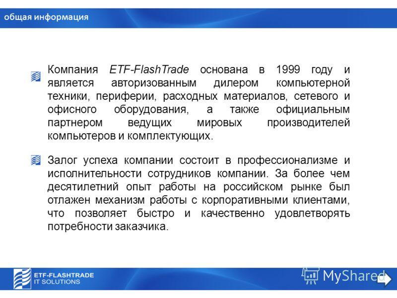 общая информация Компания ETF-FlashTrade основана в 1999 году и является авторизованным дилером компьютерной техники, периферии, расходных материалов, сетевого и офисного оборудования, а также официальным партнером ведущих мировых производителей комп
