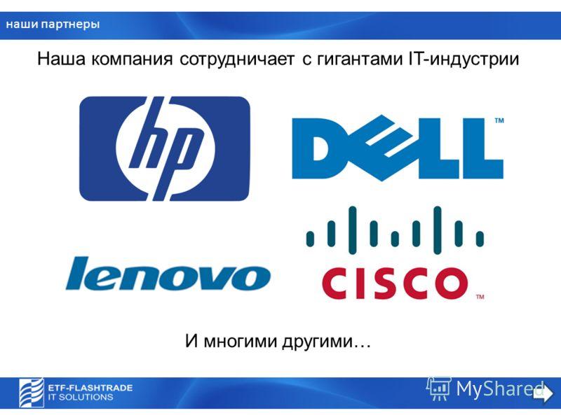 И многими другими… наши партнеры Наша компания сотрудничает с гигантами IT-индустрии