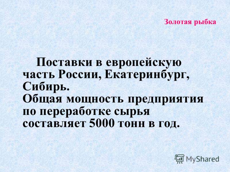 Золотая рыбка Поставки в европейскую часть России, Екатеринбург, Сибирь. Общая мощность предприятия по переработке сырья составляет 5000 тонн в год.