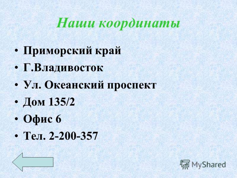 Наши координаты Приморский край Г.Владивосток Ул. Океанский проспект Дом 135/2 Офис 6 Тел. 2-200-357