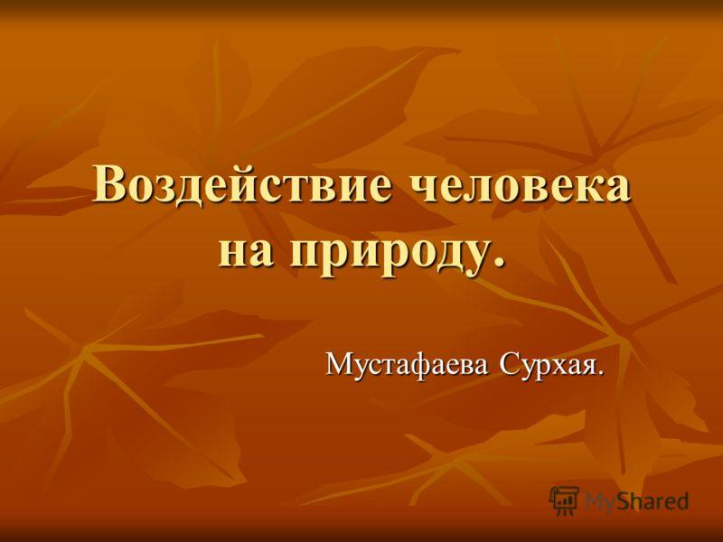 Воздействие человека на природу. Мустафаева Сурхая. Мустафаева Сурхая.
