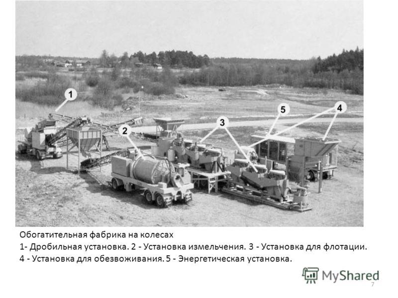 Обогатительная фабрика на колесах 1- Дробильная установка. 2 - Установка измельчения. 3 - Установка для флотации. 4 - Установка для обезвоживания. 5 - Энергетическая установка. 7