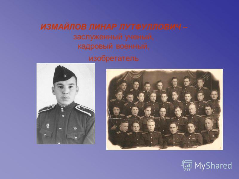 ИЗМАЙЛОВ ЛИНАР ЛУТФУЛЛОВИЧ – заслуженный ученый, кадровый военный, изобретатель