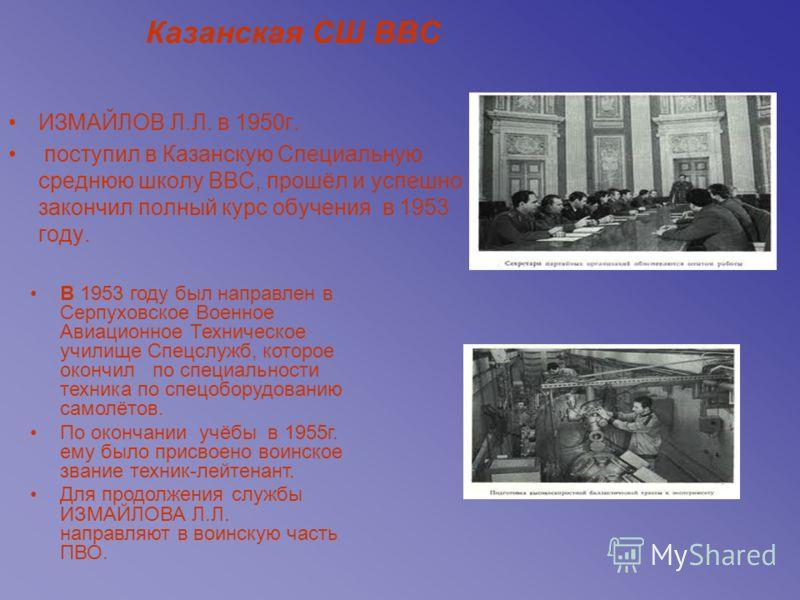 Казанская СШ ВВС ИЗМАЙЛОВ Л.Л. в 1950г. поступил в Казанскую Специальную среднюю школу ВВС, прошёл и успешно закончил полный курс обучения в 1953 году. В 1953 году был направлен в Серпуховское Военное Авиационное Техническое училище Спецслужб, которо