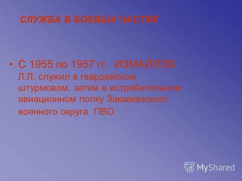 СЛУЖБА В БОЕВЫХ ЧАСТЯХ С 1955 по 1957 гг. ИЗМАЙЛОВ Л.Л. служил в гвардейском штурмовом, затем в истребительном авиационном полку Закавказского военного округа ПВО.