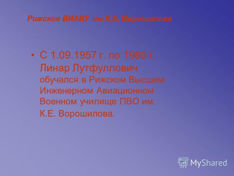 Рижское ВИАВУ им.К.Е. Ворошилова С 1.09.1957 г. по 1960 г. Линар Лутфуллович обучался в Рижском Высшем Инженерном Авиационном Военном училище ПВО им. К.Е. Ворошилова.