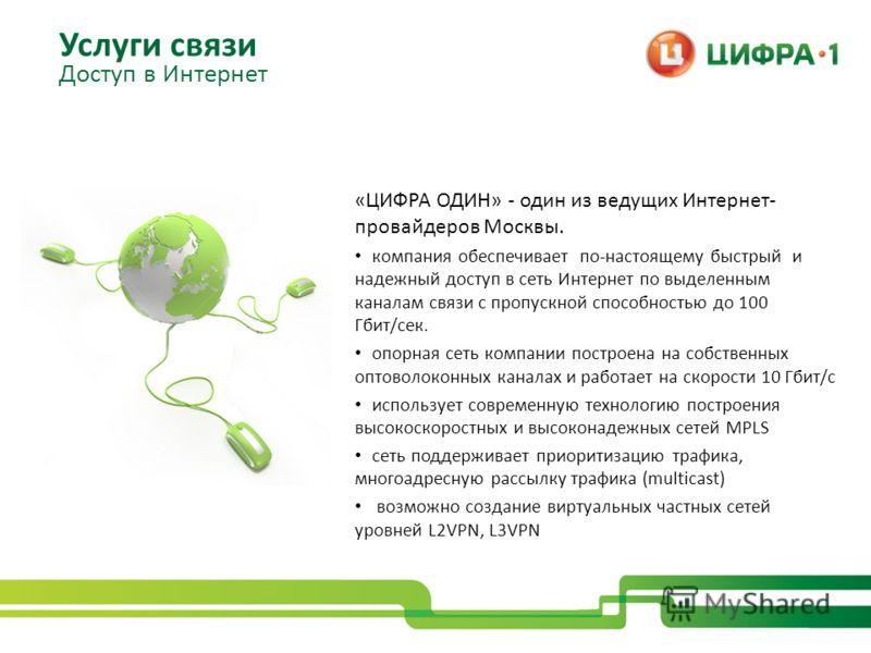 «ЦИФРА ОДИН» - один из ведущих Интернет- провайдеров Москвы. компания обеспечивает по-настоящему быстрый и надежный доступ в сеть Интернет по выделенным каналам связи с пропускной способностью до 100 Гбит/сек. опорная сеть компании построена на собст