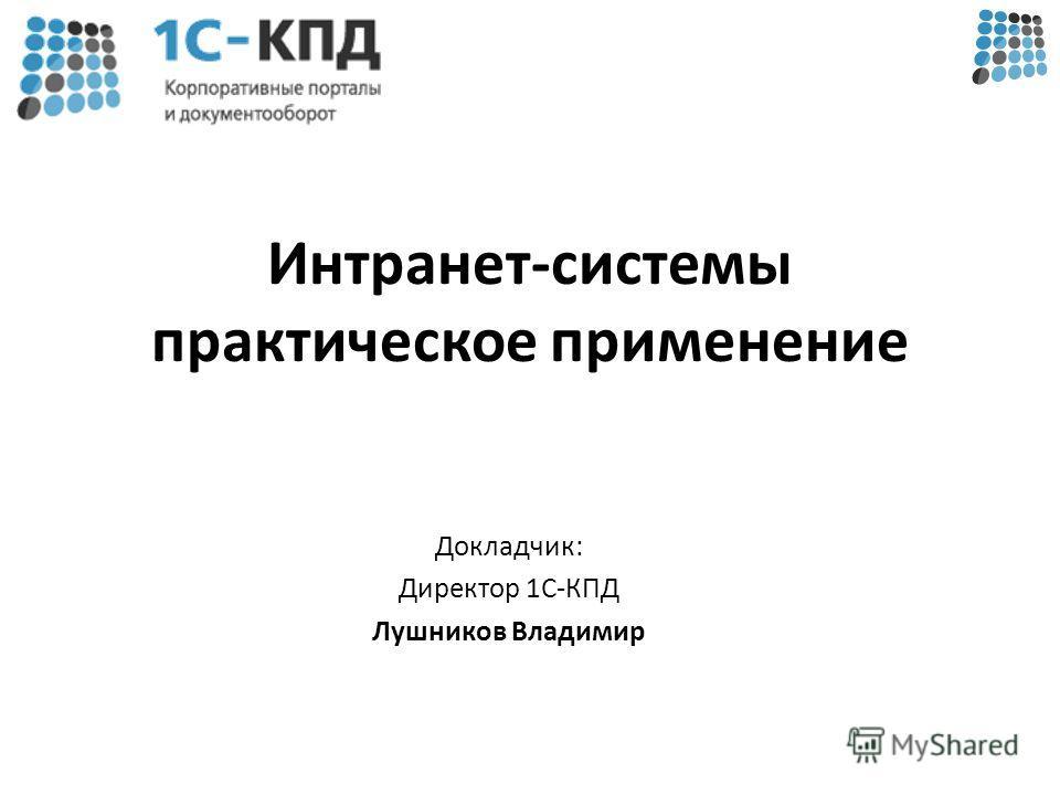 Интранет-системы практическое применение Докладчик: Директор 1С-КПД Лушников Владимир