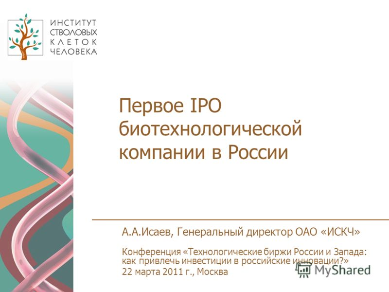 Первое IPО биотехнологической компании в России А.А.Исаев, Генеральный директор ОАО «ИСКЧ» Конференция «Технологические биржи России и Запада: как привлечь инвестиции в российские инновации?» 22 марта 2011 г., Москва