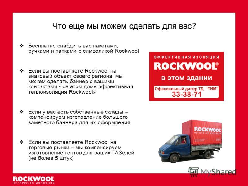 Что еще мы можем сделать для вас? Бесплатно снабдить вас пакетами, ручками и папками с символикой Rockwool Если вы поставляете Rockwool на знаковый объект своего региона, мы можем сделать баннер с вашими контактами - «в этом доме эффективная теплоизо