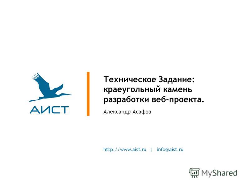 http://www.aist.ru | info@aist.ru Техническое Задание: краеугольный камень разработки веб-проекта. Александр Асафов