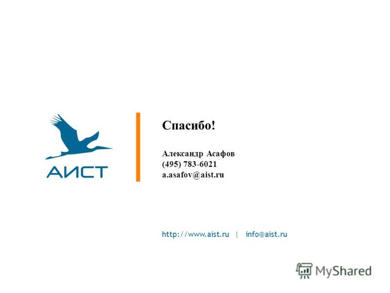http://www.aist.ru | info@aist.ru Спасибо! Александр Асафов (495) 783-6021 a.asafov@aist.ru
