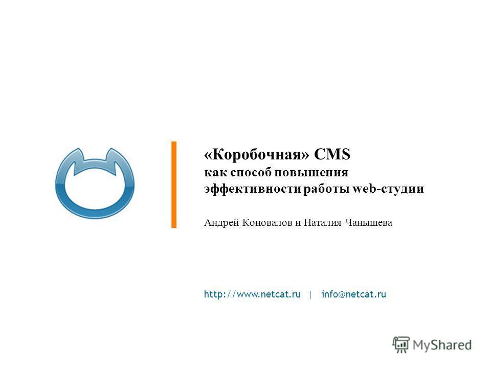 http://www.netcat.ru | info@netcat.ru «Коробочная» CMS как способ повышения эффективности работы web-студии Андрей Коновалов и Наталия Чанышева
