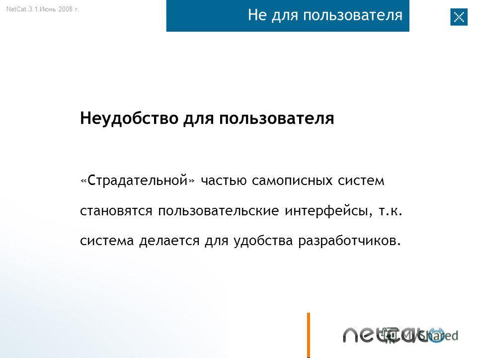 NetCat 3.1. Июнь 2008 г. Не для пользователя Неудобство для пользователя «Страдательной» частью самописных систем становятся пользовательские интерфейсы, т.к. система делается для удобства разработчиков.